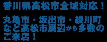 高松・坂出・綾川町など、高松市周辺からお客様多数!